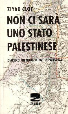 Non ci sarà uno stato palestinese - Diario di un negoziatore in Palestina
