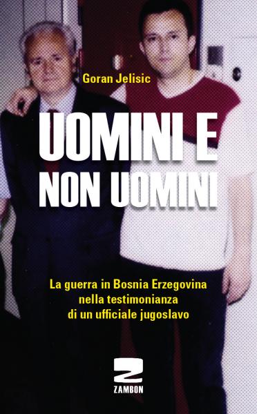 Uomini e non uomini - La guerra in Bosnia Erzegovina nella testimonianza di un ufficiale jugoslavo